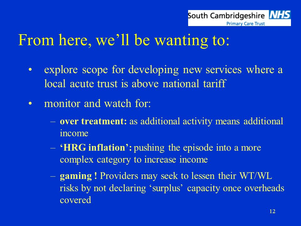 12 From here, well be wanting to: explore scope for developing new services where a local acute trust is above national tariff monitor and watch for: –over treatment: as additional activity means additional income –HRG inflation: pushing the episode into a more complex category to increase income –gaming .