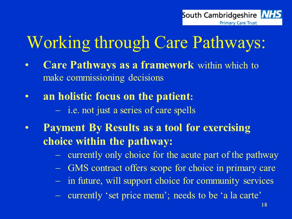18 Care Pathways as a framework within which to make commissioning decisions an holistic focus on the patient : i.e.