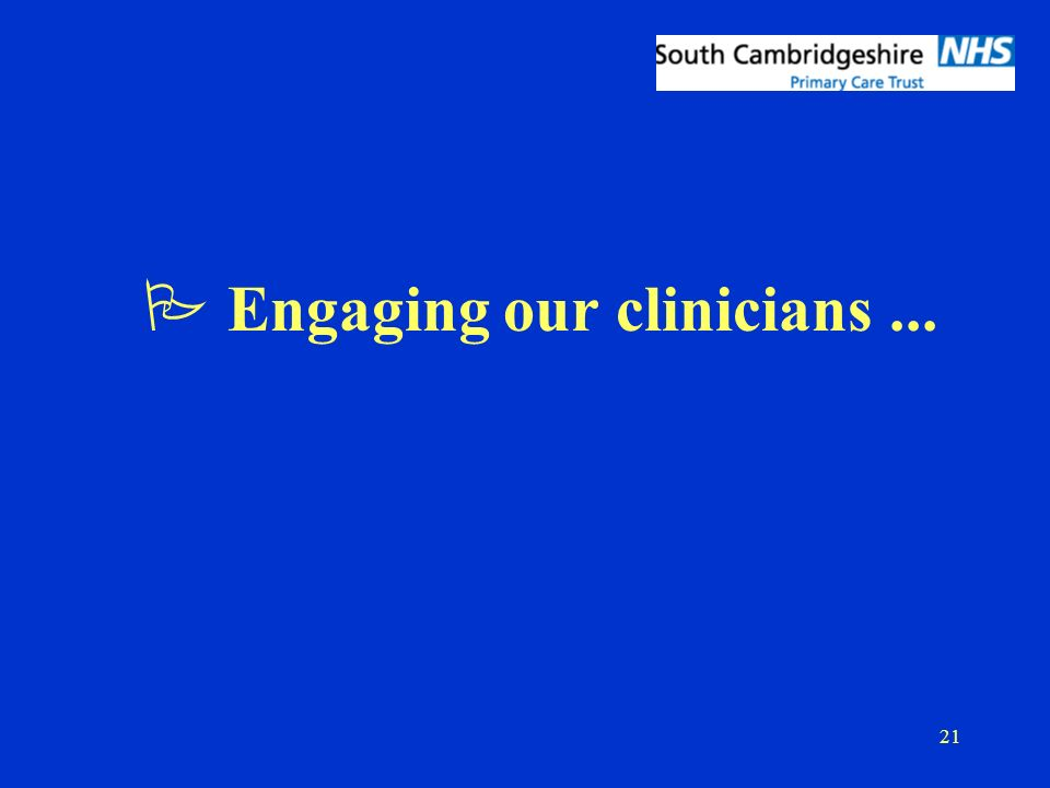 21 P Engaging our clinicians...