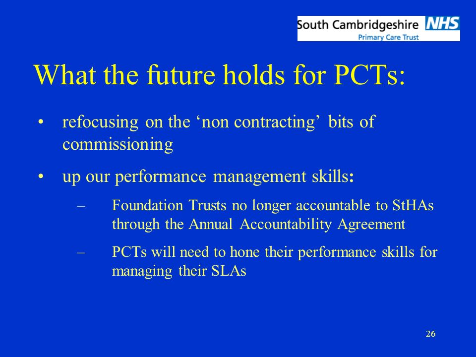 26 What the future holds for PCTs: refocusing on the non contracting bits of commissioning up our performance management skills: –Foundation Trusts no