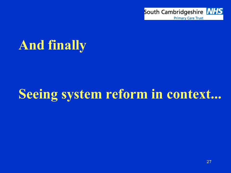 27 And finally Seeing system reform in context...