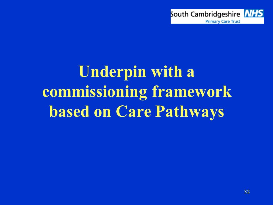 32 Underpin with a commissioning framework based on Care Pathways