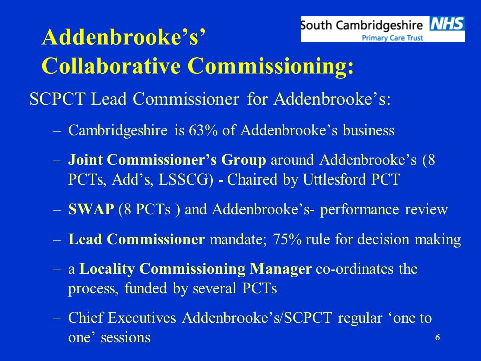 6 Addenbrookes Collaborative Commissioning: SCPCT Lead Commissioner for Addenbrookes: –Cambridgeshire is 63% of Addenbrookes business –Joint Commissioners Group around Addenbrookes (8 PCTs, Adds, LSSCG) - Chaired by Uttlesford PCT –SWAP (8 PCTs ) and Addenbrookes- performance review –Lead Commissioner mandate; 75% rule for decision making –a Locality Commissioning Manager co-ordinates the process, funded by several PCTs –Chief Executives Addenbrookes/SCPCT regular one to one sessions