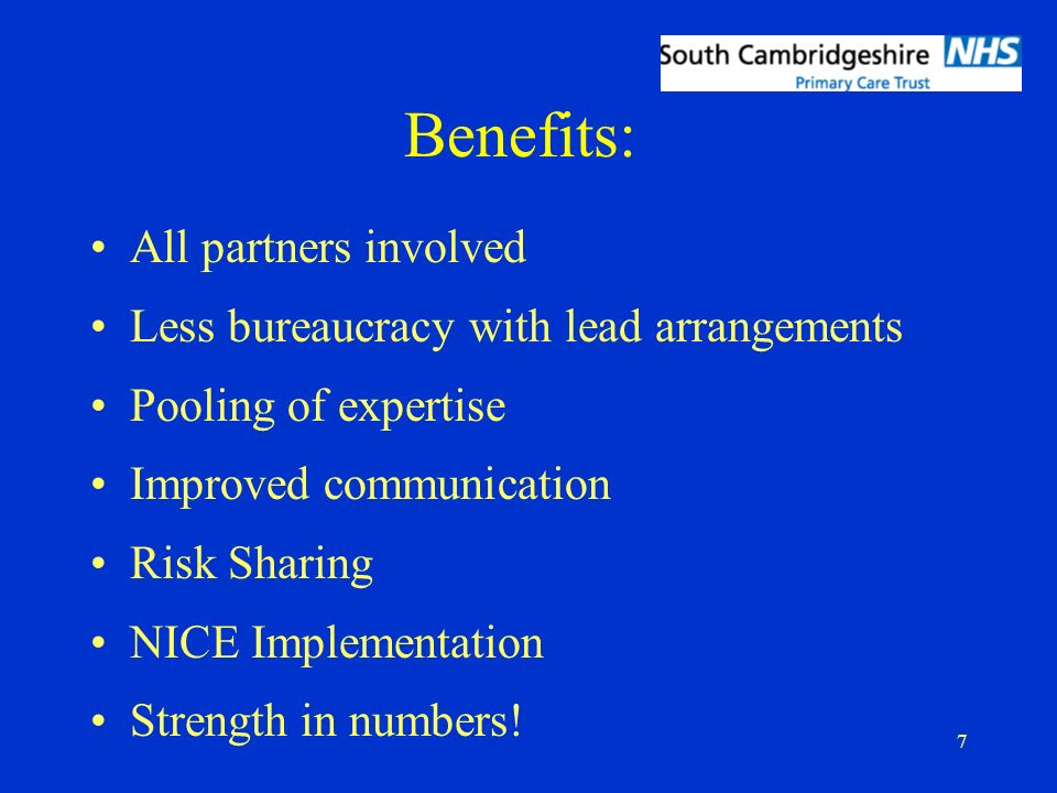7 Benefits: All partners involved Less bureaucracy with lead arrangements Pooling of expertise Improved communication Risk Sharing NICE Implementation