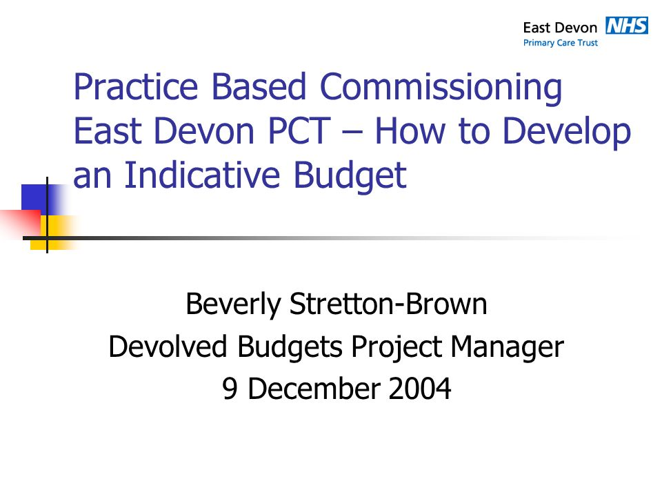 Practice Based Commissioning East Devon PCT – How to Develop an Indicative Budget Beverly Stretton-Brown Devolved Budgets Project Manager 9 December 2004