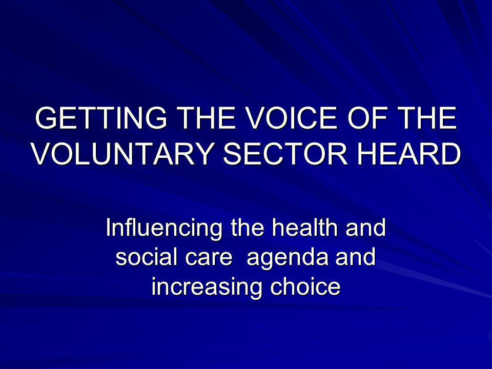 GETTING THE VOICE OF THE VOLUNTARY SECTOR HEARD Influencing the health and social care agenda and increasing choice