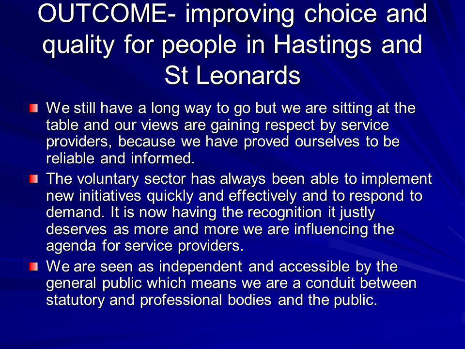 OUTCOME- improving choice and quality for people in Hastings and St Leonards We still have a long way to go but we are sitting at the table and our views are gaining respect by service providers, because we have proved ourselves to be reliable and informed.