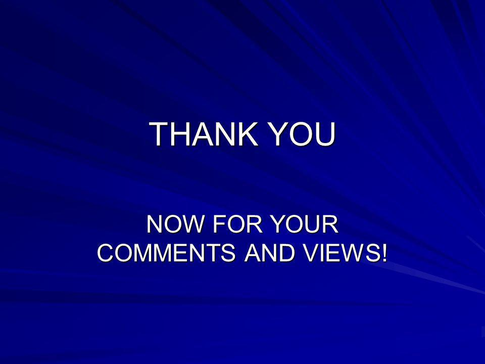 THANK YOU NOW FOR YOUR COMMENTS AND VIEWS!