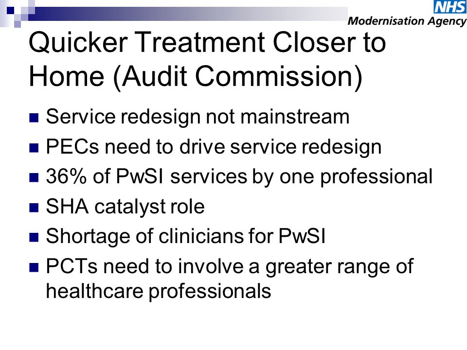 Quicker Treatment Closer to Home (Audit Commission) Service redesign not mainstream PECs need to drive service redesign 36% of PwSI services by one pr
