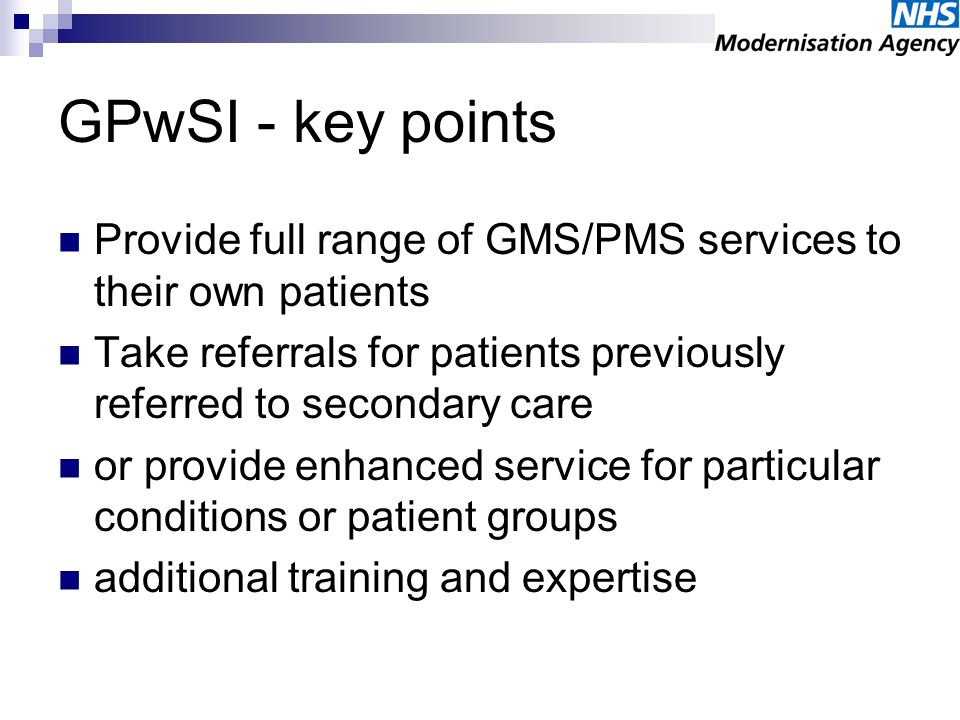 GPwSI - key points Provide full range of GMS/PMS services to their own patients Take referrals for patients previously referred to secondary care or p