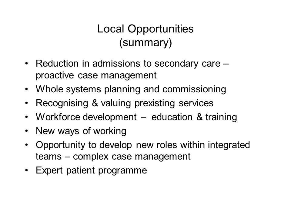 Local Opportunities (summary) Reduction in admissions to secondary care – proactive case management Whole systems planning and commissioning Recognising & valuing prexisting services Workforce development – education & training New ways of working Opportunity to develop new roles within integrated teams – complex case management Expert patient programme