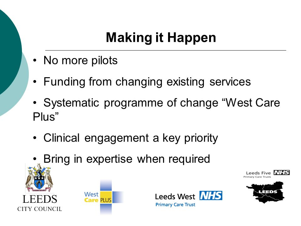No more pilots Funding from changing existing services Systematic programme of change West Care Plus Clinical engagement a key priority Bring in expertise when required Making it Happen