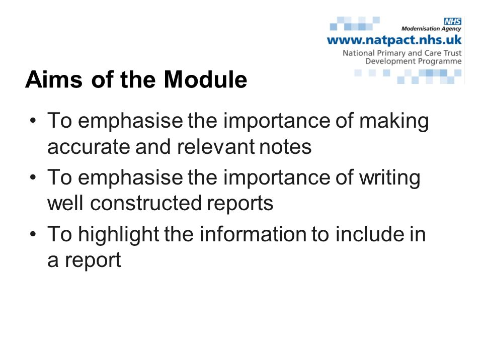 To emphasise the importance of making accurate and relevant notes To emphasise the importance of writing well constructed reports To highlight the information to include in a report Aims of the Module