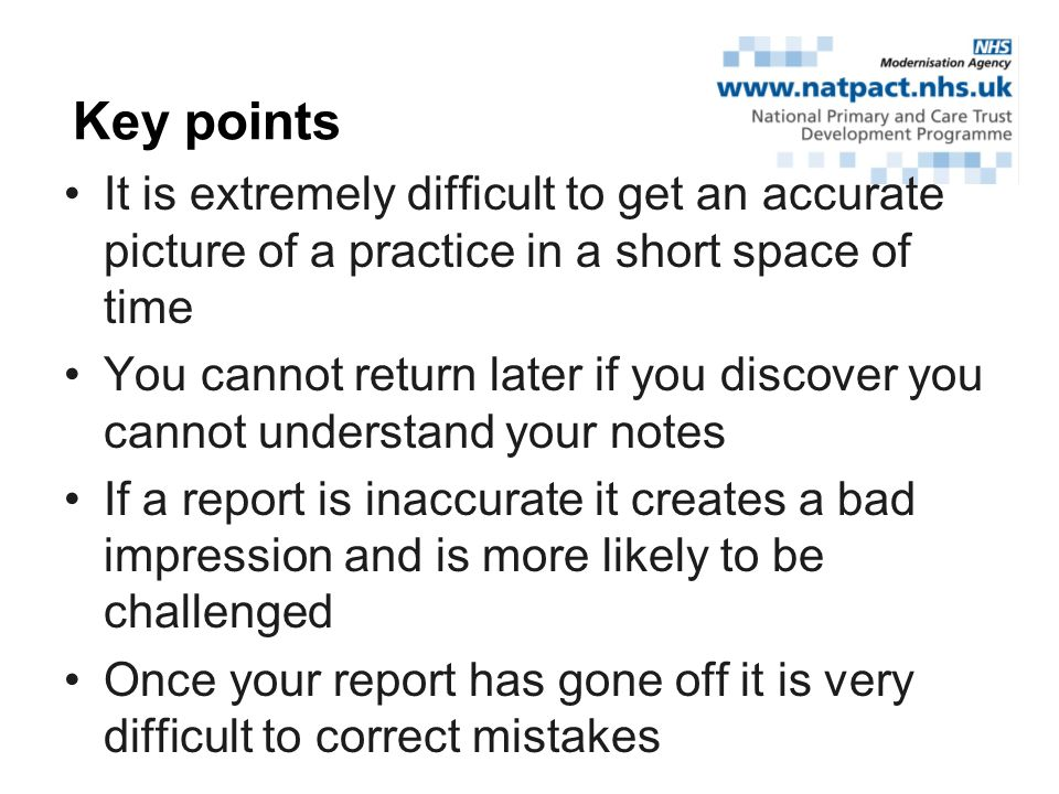 It is extremely difficult to get an accurate picture of a practice in a short space of time You cannot return later if you discover you cannot understand your notes If a report is inaccurate it creates a bad impression and is more likely to be challenged Once your report has gone off it is very difficult to correct mistakes Key points