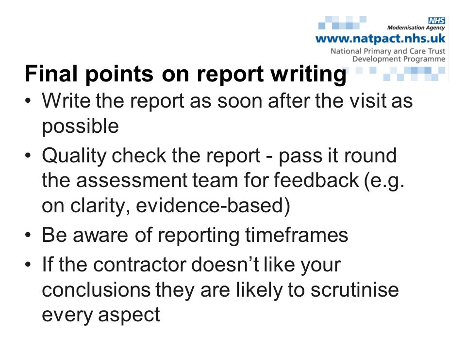 Write the report as soon after the visit as possible Quality check the report - pass it round the assessment team for feedback (e.g.