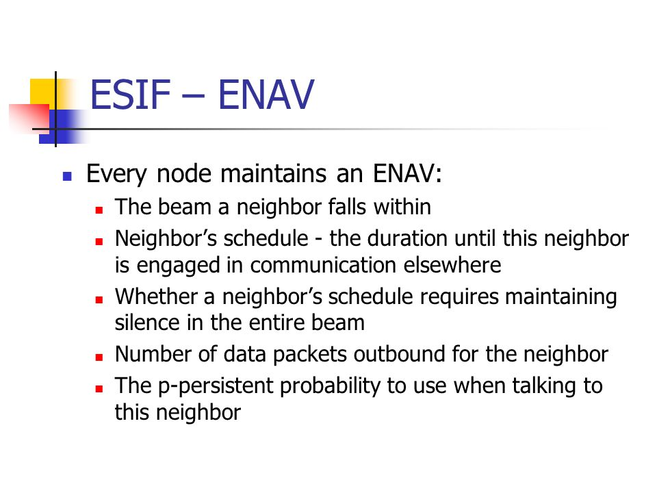 ESIF – ENAV Every node maintains an ENAV: The beam a neighbor falls within Neighbors schedule - the duration until this neighbor is engaged in communi