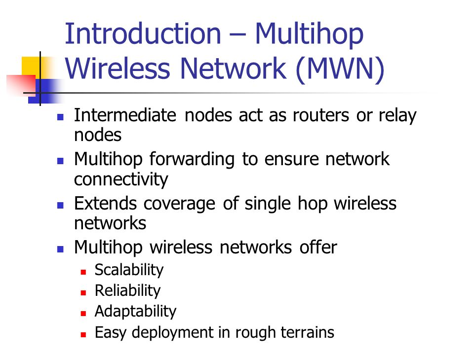 Introduction – Multihop Wireless Network (MWN) Intermediate nodes act as routers or relay nodes Multihop forwarding to ensure network connectivity Ext