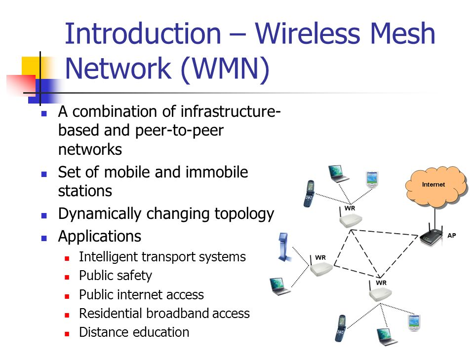 Introduction – Wireless Mesh Network (WMN) A combination of infrastructure- based and peer-to-peer networks Set of mobile and immobile stations Dynami