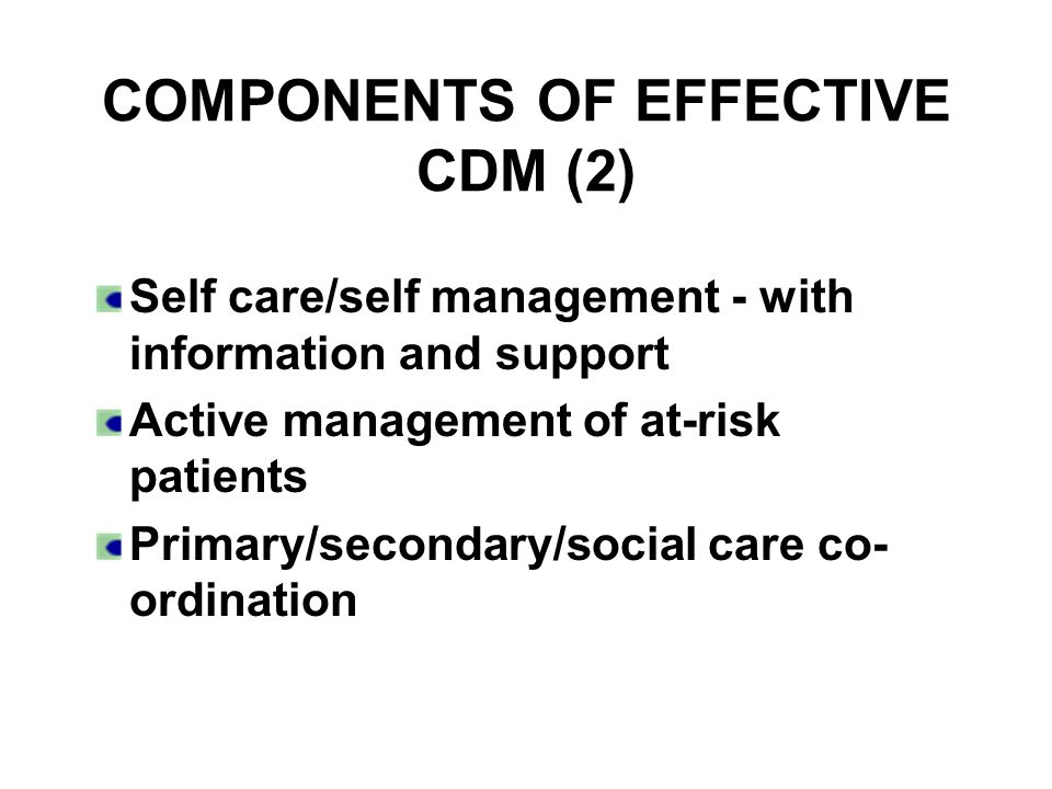 COMPONENTS OF EFFECTIVE CDM (2) Self care/self management - with information and support Active management of at-risk patients Primary/secondary/socia