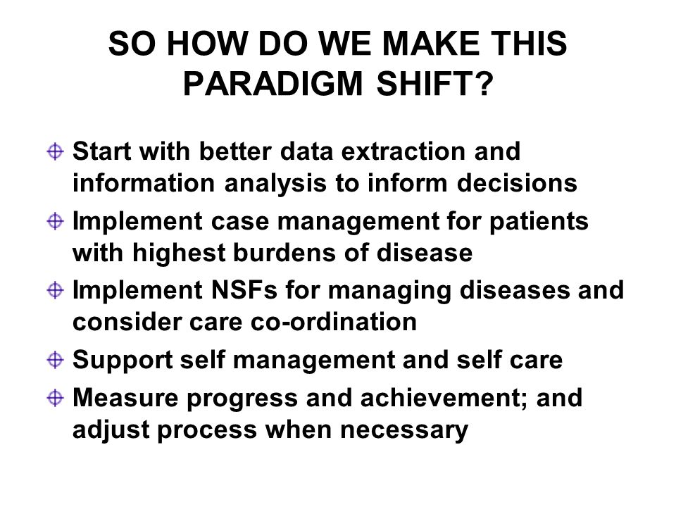 SO HOW DO WE MAKE THIS PARADIGM SHIFT? Start with better data extraction and information analysis to inform decisions Implement case management for pa