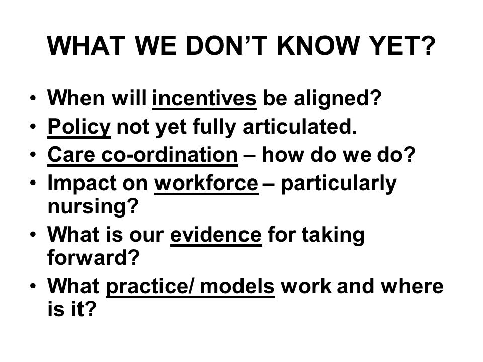WHAT WE DONT KNOW YET? When will incentives be aligned? Policy not yet fully articulated. Care co-ordination – how do we do? Impact on workforce – par