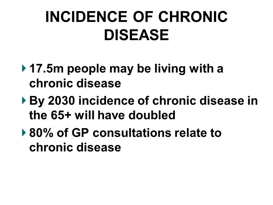 INCIDENCE OF CHRONIC DISEASE 17.5m people may be living with a chronic disease By 2030 incidence of chronic disease in the 65+ will have doubled 80% o