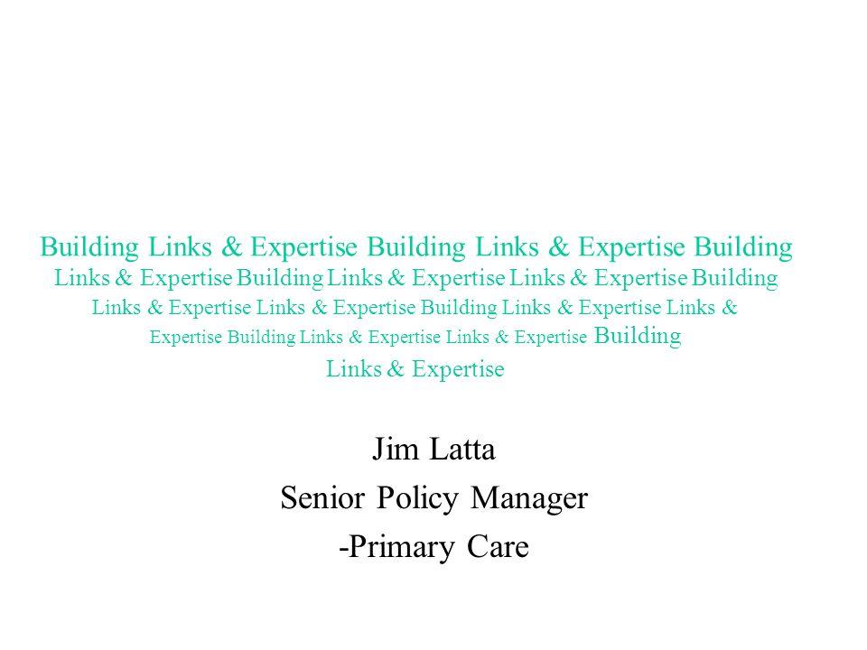 Jim Latta Senior Policy Manager -Primary Care Building Links & Expertise Building Links & Expertise Building Links & Expertise Building Links & Expert