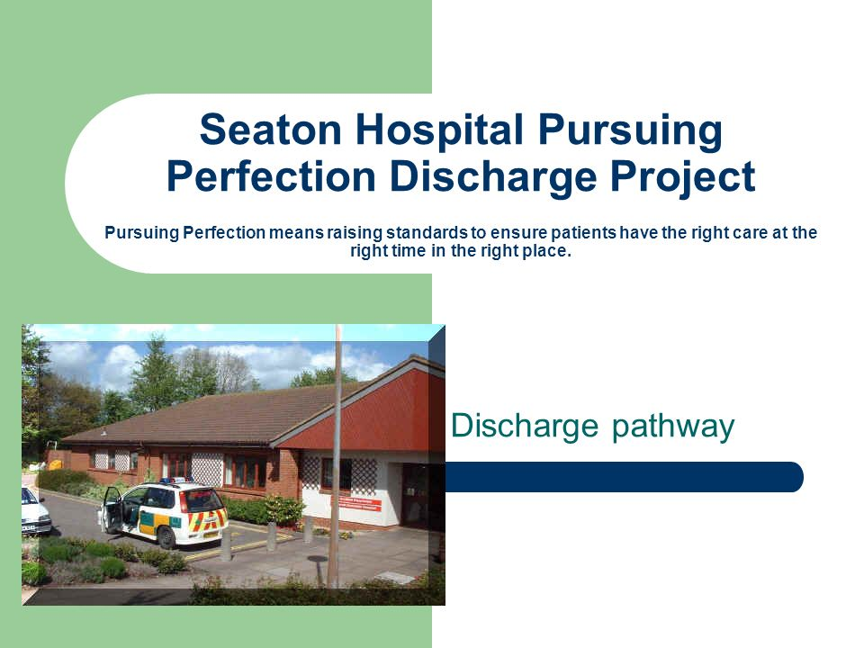 Seaton Hospital Pursuing Perfection Discharge Project Pursuing Perfection means raising standards to ensure patients have the right care at the right