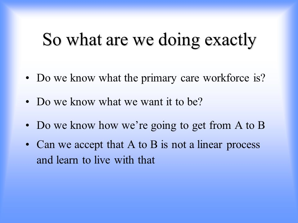 So what are we doing exactly Do we know what the primary care workforce is.