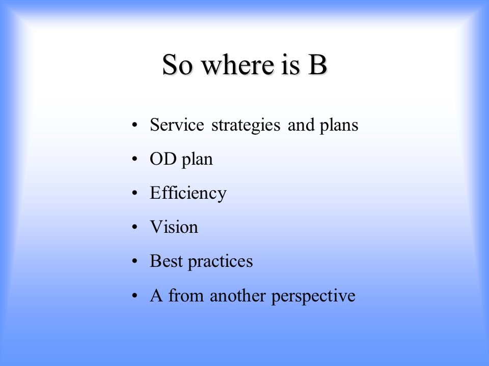 So where is B Service strategies and plans OD plan Efficiency Vision Best practices A from another perspective