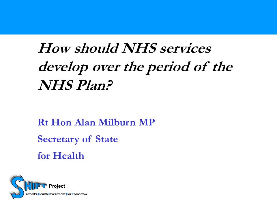 Project HIFT alfords Health Investment For Tomorrow Project HIFT alfords Health Investment For Tomorrow How should NHS services develop over the period of the NHS Plan.