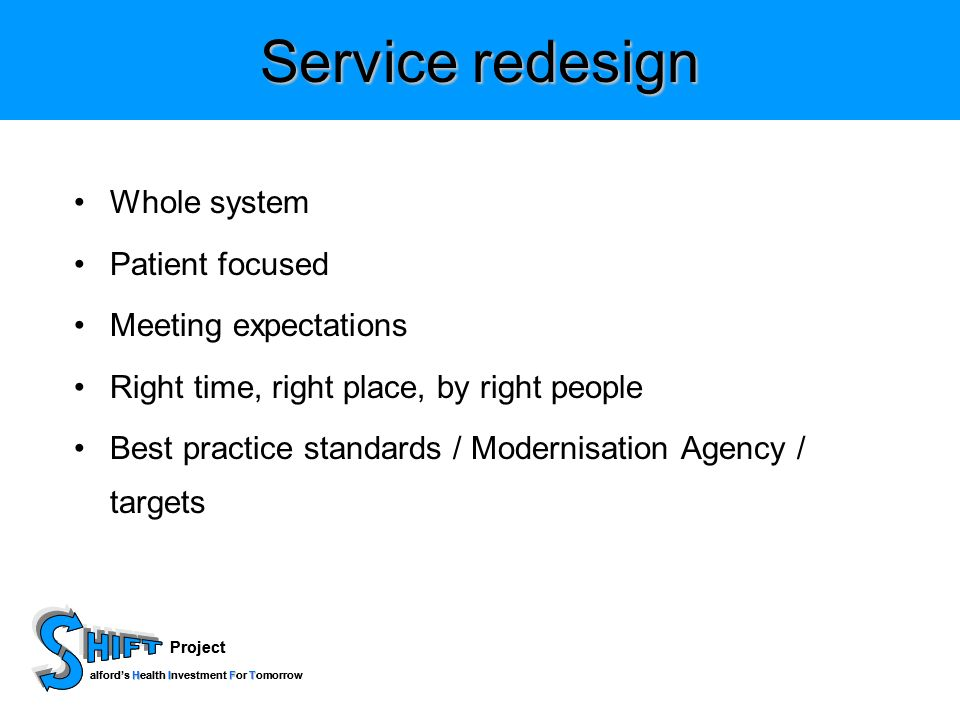 Project HIFT alfords Health Investment For Tomorrow Project HIFT alfords Health Investment For Tomorrow Service redesign Whole system Patient focused Meeting expectations Right time, right place, by right people Best practice standards / Modernisation Agency / targets
