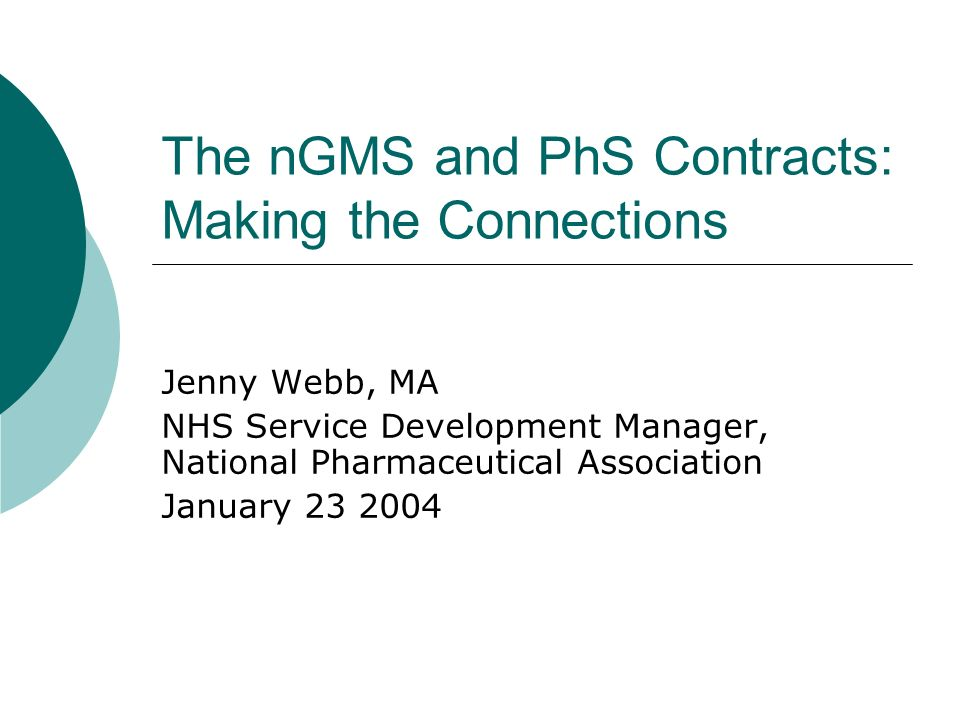 The nGMS and PhS Contracts: Making the Connections Jenny Webb, MA NHS Service Development Manager, National Pharmaceutical Association January 23 2004