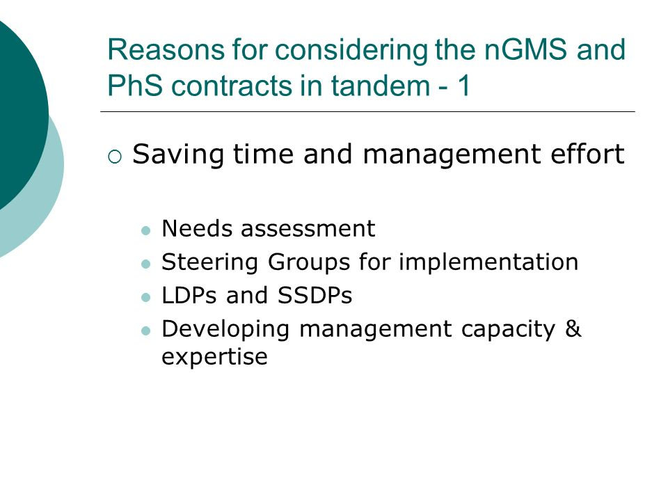 Reasons for considering the nGMS and PhS contracts in tandem - 1 Saving time and management effort Needs assessment Steering Groups for implementation LDPs and SSDPs Developing management capacity & expertise