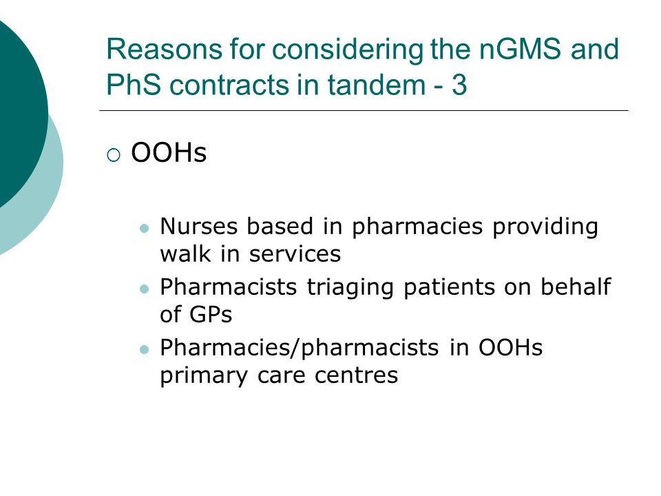 Reasons for considering the nGMS and PhS contracts in tandem - 3 OOHs Nurses based in pharmacies providing walk in services Pharmacists triaging patients on behalf of GPs Pharmacies/pharmacists in OOHs primary care centres