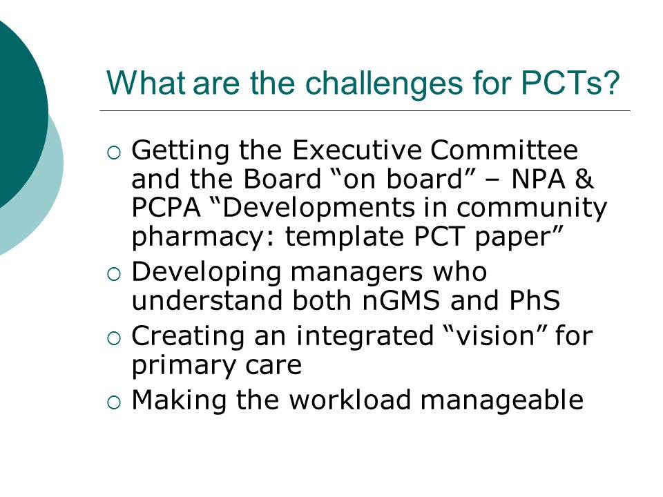 What are the challenges for PCTs? Getting the Executive Committee and the Board on board – NPA & PCPA Developments in community pharmacy: template PCT
