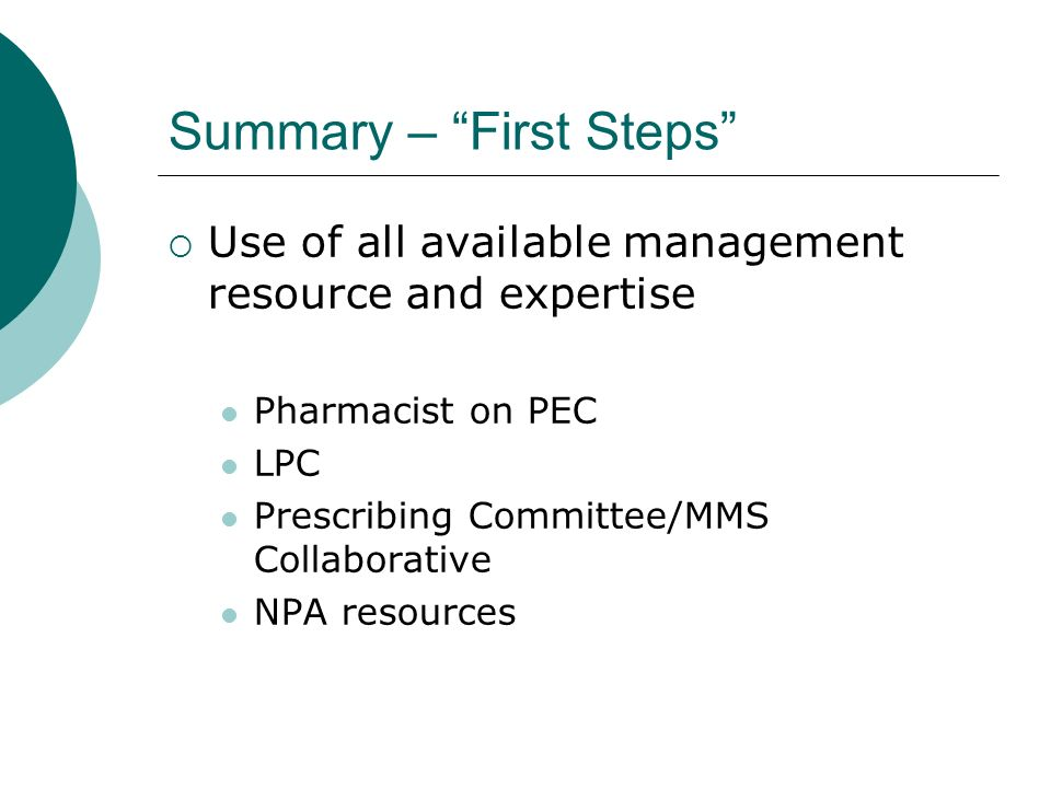 Summary – First Steps Use of all available management resource and expertise Pharmacist on PEC LPC Prescribing Committee/MMS Collaborative NPA resources