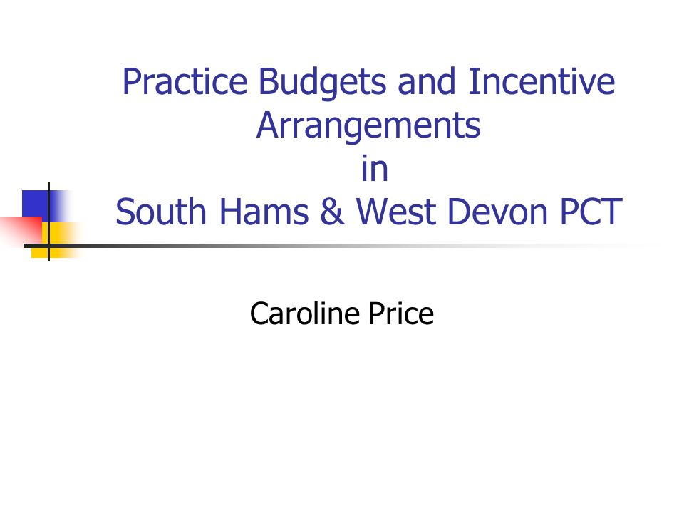 Practice Budgets and Incentive Arrangements in South Hams & West Devon PCT Caroline Price