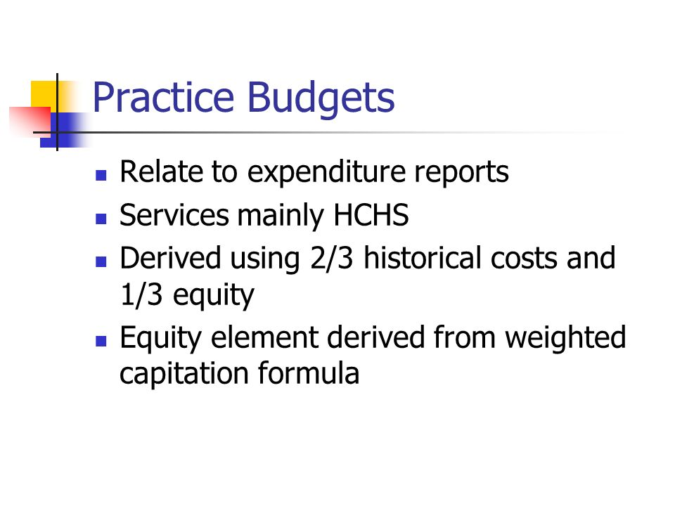 Practice Budgets Relate to expenditure reports Services mainly HCHS Derived using 2/3 historical costs and 1/3 equity Equity element derived from weighted capitation formula