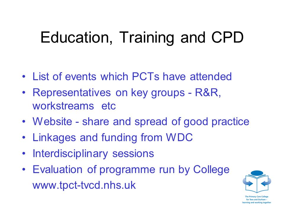 Education, Training and CPD List of events which PCTs have attended Representatives on key groups - R&R, workstreams etc Website - share and spread of good practice Linkages and funding from WDC Interdisciplinary sessions Evaluation of programme run by College www.tpct-tvcd.nhs.uk