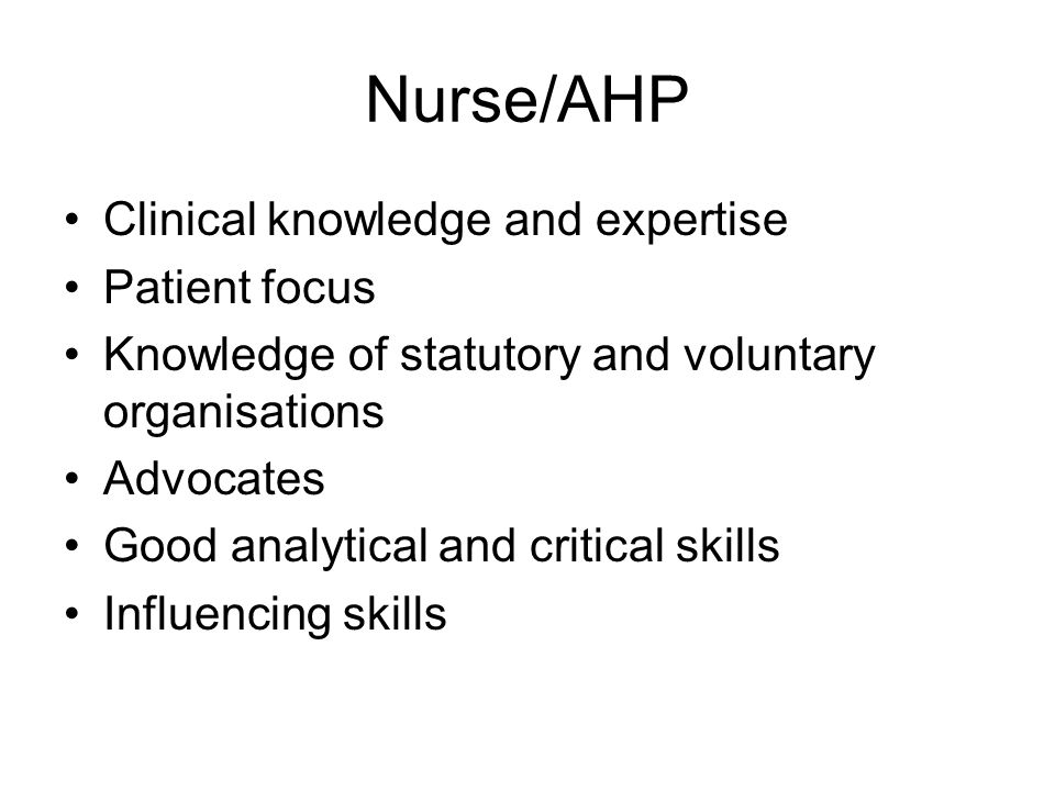 Nurse/AHP Clinical knowledge and expertise Patient focus Knowledge of statutory and voluntary organisations Advocates Good analytical and critical skills Influencing skills
