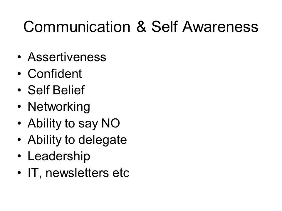 Communication & Self Awareness Assertiveness Confident Self Belief Networking Ability to say NO Ability to delegate Leadership IT, newsletters etc