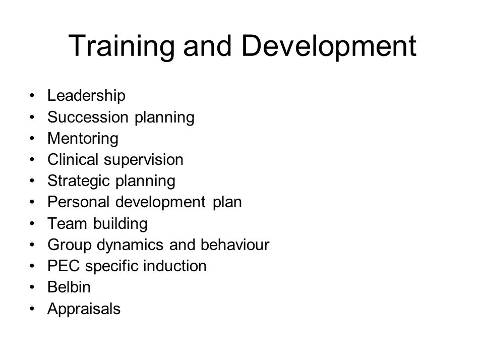 Training and Development Leadership Succession planning Mentoring Clinical supervision Strategic planning Personal development plan Team building Group dynamics and behaviour PEC specific induction Belbin Appraisals
