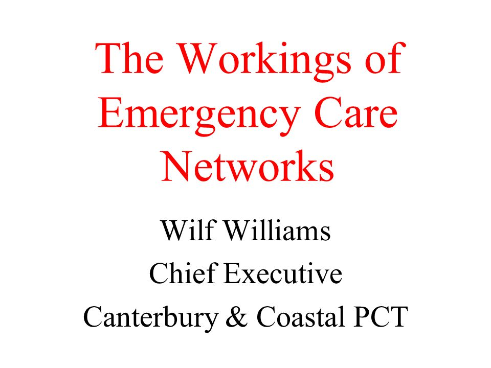 The Workings of Emergency Care Networks Wilf Williams Chief Executive Canterbury & Coastal PCT