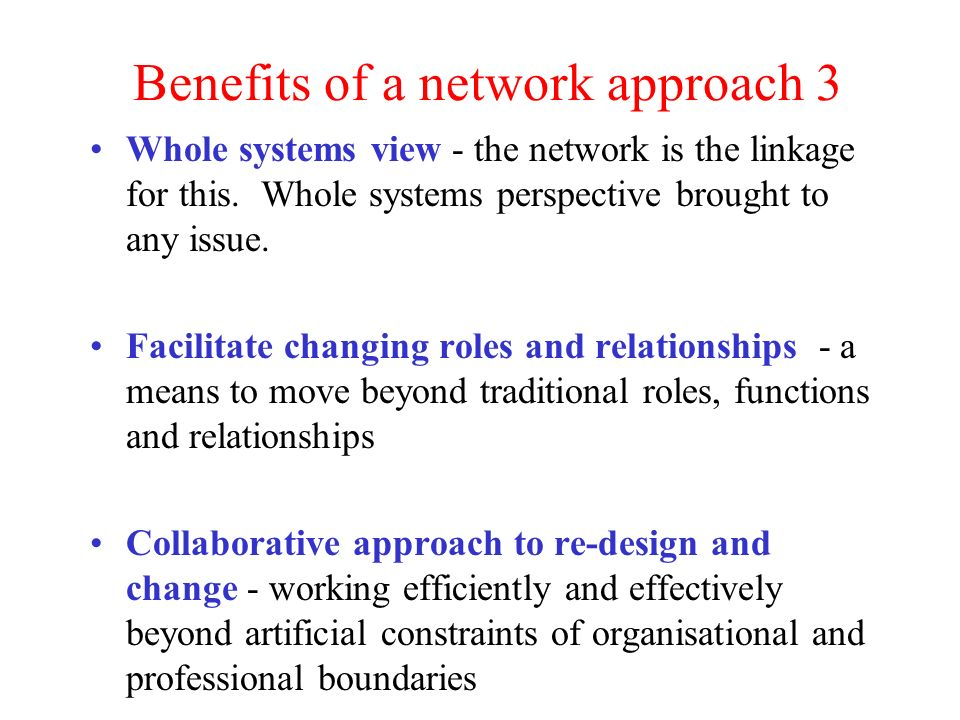 Benefits of a network approach 3 Whole systems view - the network is the linkage for this.