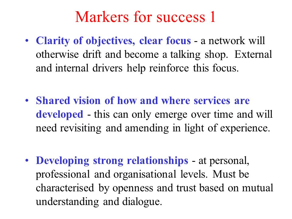 Markers for success 1 Clarity of objectives, clear focus - a network will otherwise drift and become a talking shop.