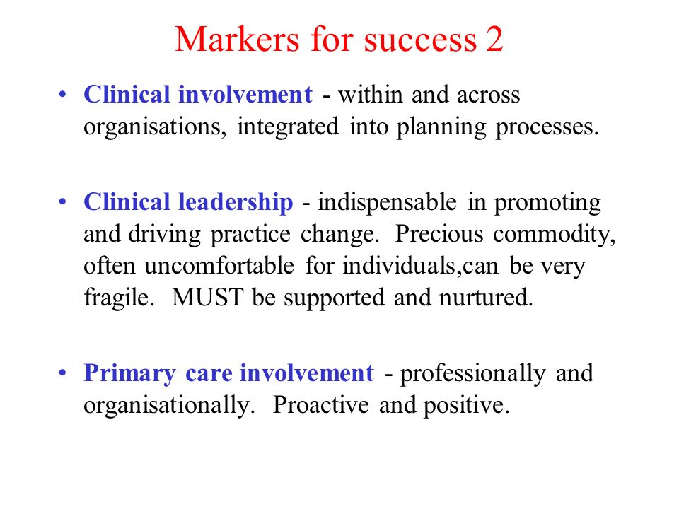 Markers for success 2 Clinical involvement - within and across organisations, integrated into planning processes.