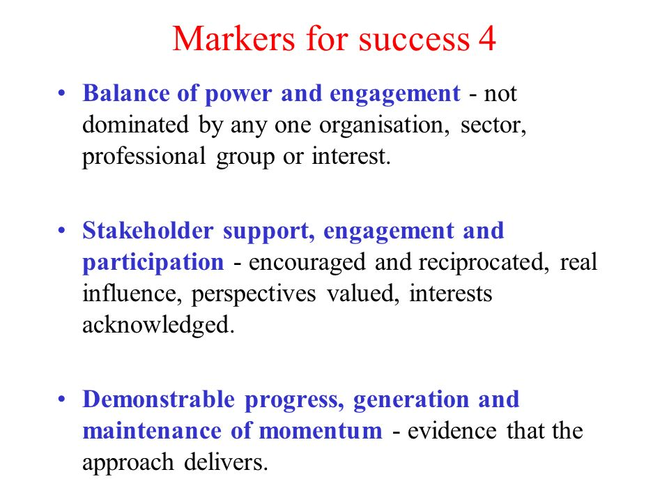Markers for success 4 Balance of power and engagement - not dominated by any one organisation, sector, professional group or interest.