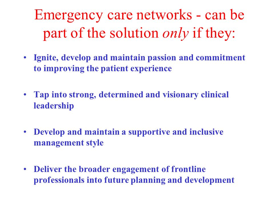 Emergency care networks - can be part of the solution only if they: Ignite, develop and maintain passion and commitment to improving the patient experience Tap into strong, determined and visionary clinical leadership Develop and maintain a supportive and inclusive management style Deliver the broader engagement of frontline professionals into future planning and development