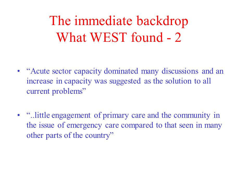 The immediate backdrop What WEST found - 2 Acute sector capacity dominated many discussions and an increase in capacity was suggested as the solution to all current problems..little engagement of primary care and the community in the issue of emergency care compared to that seen in many other parts of the country